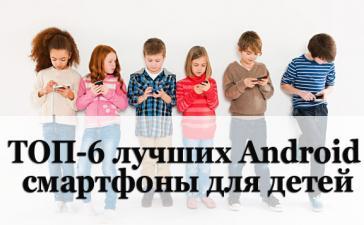 ТОП-6 лучших Аndroid смартфонов для детей